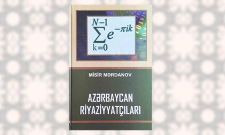 """Professor Hamlet İsaxanlının elmi redaktorluğu ilə """"Azərbaycan riyaziyyatçıları"""" adlı ensiklopedik sorğu kitabı nəşr olunub"""
